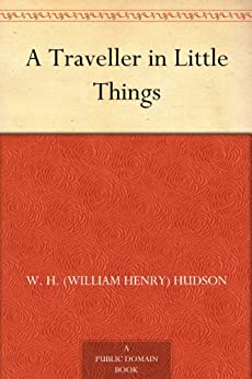A Traveller in Little Things by [Hudson, W. H. (William Henry)]