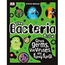 The Bacteria Book: Gross Germs, Vile Viruses, and Funky Fungi