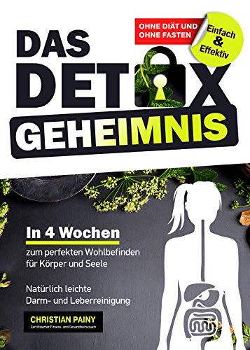 Das Detox Geheimnis - Natürlich leichte Darm- und Leberreinigung: In 4 Wochen zum perfekten Wohlbefinden für Körper und Seele