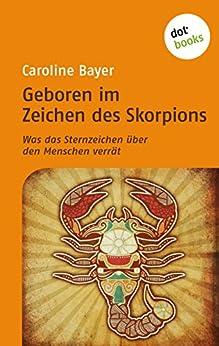 Geboren im Zeichen des Skorpions: Was das Sternzeichen über den Menschen verrät von [Bayer, Caroline]