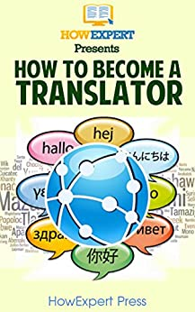 How To Become a Translator: Your Step By Step Guide To Becoming a Translator (English Edition) von [HowExpert Press]