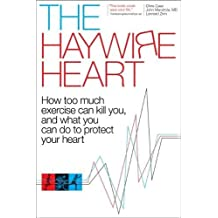 The Haywire Heart: How Too Much Exercise Can Kill You, and What You Can Do to Protect Your Heart