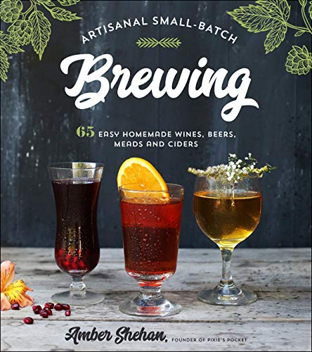 Artisanal Small-Batch Brewing: 65 Easy Homemade Wines, Beers, Meads and Ciders (English Edition)