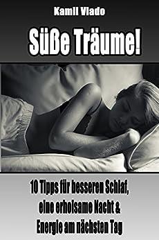 Süße Träume!: 10 Tipps für besseren Schlaf, eine erholsame Nacht und Energie am nächsten Tag (Besser Schlafen, mehr Motivation, motiviert aufwachen, erfolgreicher Tag, Erfolg, Motivation)
