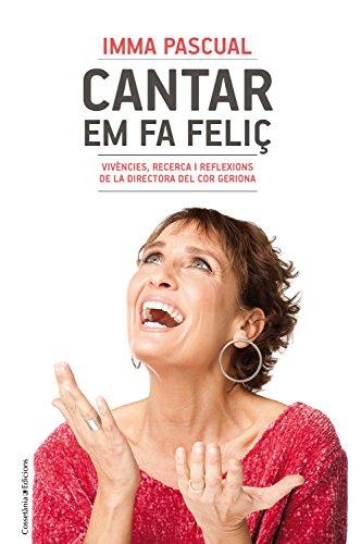 Cantar em fa feliç: Vivències, recerca i reflexions de la directora del Cor Geriona (Catalan Edition) por Imma Pascual