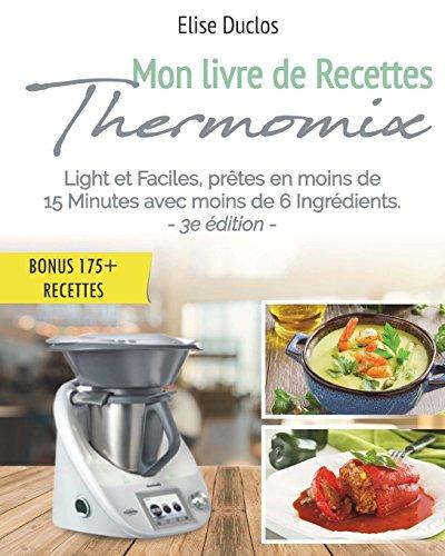Livre Thermomix: Mon livre de Recettes Thermomix: Lights et Faciles, prêtes en moins de 15 Minutes avec moins de 6 Ingrédients. 3ème édition. [BONUS 175+ RECETTES OFFERTES EN PDF] par Élise Duclos