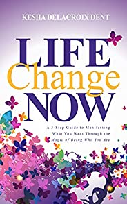 Life Change Now: A 3-Step Guide to Manifesting What You Want Through the Magic of Being Who You Are (English E