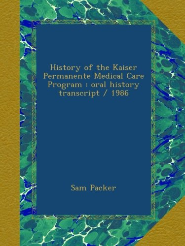 history-of-the-kaiser-permanente-medical-care-program-oral-history-transcript-1986
