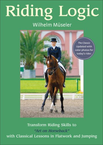 Riding Logic: Transform Riding Skills to Art on Horseback with Classical Lessons in Flatwork and Jumping por Wilhelm Museler