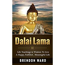 Dalai Lama: Life Teachings & Wisdom To Live A Happy, Fufilled, Meaningful Life (Dalai Lama Books, Dalai Lama Happiness, Dalai Lama Biography, Buddhism, ... Positive Thinking) (English Edition)