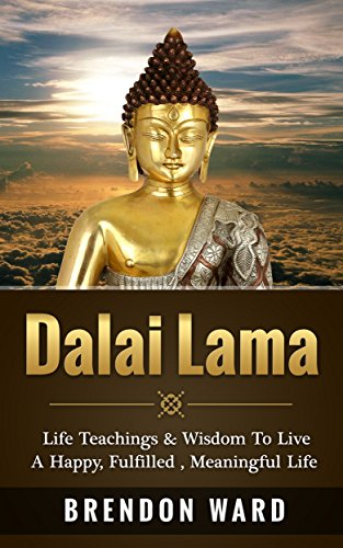 Dalai Lama: Life Teachings & Wisdom To Live A Happy, Fufilled, Meaningful...