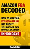 Amazon FBA Decoded: How to Make an Extra 0 per Day Net Profit Selling Your Own Products on Amazon in 100 Days: (Selling on Amazon, Make Money on Amazon, Amazon FBA, Amazon Selling Secrets)