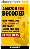 Amazon FBA Decoded: How to Make an Extra $200 per Day Net Profit Selling Your Own Products on Amazon in 100 Days: (Selling on Amazon, Make Money on Amazon, ... Amazon Selling Secrets) (English Edition)