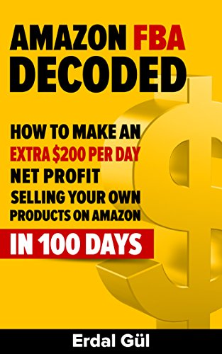 Amazon FBA Decoded: How to Make an Extra $200 per Day Net Profit Selling Your Own Products on Amazon in 100 Days: (Selling on Amazon, Make Money on Amazon, ... Amazon Selling Secrets) (English Edition) por Erdal Gul