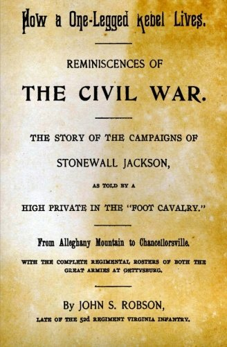 How A One-Legged Rebel Lives: Reminiscences Of The Civil War. The Story Of The Campaigns Of Stonewall Jackson As Told By A High Private In The Foot Cavalry. by John S. Robson (2013-10-18)