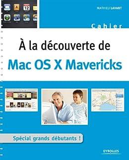 A la découverte de Mac OS X Mavericks: Spécial grands débutants ! par [Lavant, Mathieu]