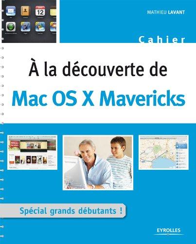 A la découverte de Mac OS X Mavericks: Spécial grands débutants ! (Cahiers) (French Edition)