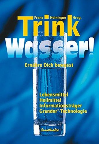Preisvergleich Produktbild Trink Wasser!: Ernähre dich bewusst - Lebensmittel, Heilmittel, Informationsträger, Grander-Technologie
