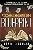 A Successful Kindle Publishing Blueprint: Launch And Publish Your First Book, Earn Passive Income And Change Your Life (English Edition)