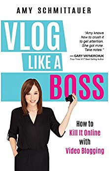 Vlog Like a Boss: How to Kill It Online with Video Blogging by [Schmittauer, Amy]