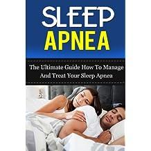Sleep Apnea: The Ultimate Guide How To Manage And Treat Your Sleep Apnea: Volume 5 (Sleep Apnea Machine, Sleep Apnea Guide, Sleep Apnea Cure, Sleep Apnea Treatment, Sleep Apnea Solution)