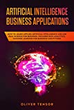 Artificial Intelligence Business Applications: How to Learn Applied Artificial Intelligence and Use Data Science for Business. Includes Data Analytics, Machine Learning for Business and Python