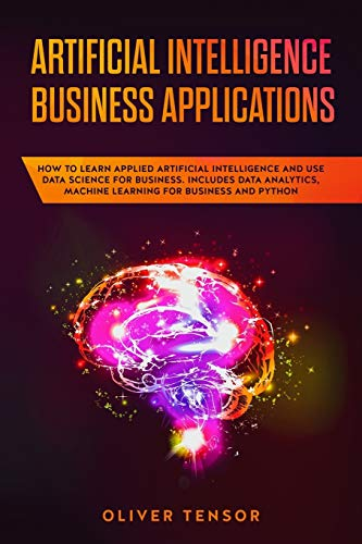 Artificial Intelligence Business Applications: How to Learn Applied Artificial Intelligence and Use Data Science for Business. Includes Data Analytics, Machine Learning for Business and Python (Amazon Analytics)