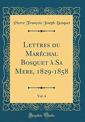 Lettres Du Maréchal Bosquet À Sa Mere, 1829-1858, Vol. 4 (Classic Reprint) par Pierre Francois Joseph Bosquet