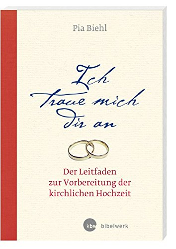 Ich traue mich dir an: Der Leitfaden zur Vorbereitung der kirchlichen Hochzeit