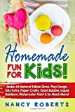 Homemade Fun for Kids!: Make All Natural Edible Slime, Play Dough, Silly Putty, Paper Crafts, Giant Bubble, Liquid Rainbow, Watercolor Paint & So Much More!