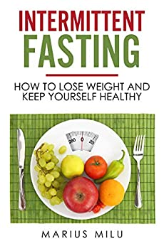 Intermittent fasting : How to lose weight and keep yourself healthy by eating big meals and skipping breakfast (fasting , fat loss , weight loss , health, ... life, meals ,easy diet) (English Edition)