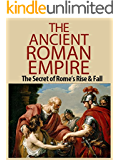 The Ancient Roman Empire: The Secrets of Ancient Rome's Rise and Fall (Ancient Rome, Roman Empire, Roman Republic, Rise and fall, Julius Caesar, Romans Book 1)