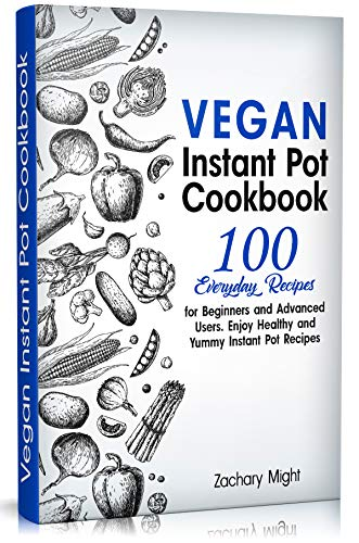 Vegan Instant Pot Cookbook: 100 Everyday Recipes for Beginners and Advanced Users. Enjoy Healthy and Yummy Instant Pot Recipes. (English Edition)