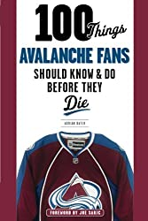 100 Things Avalanche Fans Should Know & Do Before They Die (100 Things...Fans Should Know)