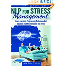 NLP for Stress Management: Neuro-Linguistic Programming Techniques and Solutions That Relieve Anxiety and Stress: Volume 3 (Positive Psychology Coaching)