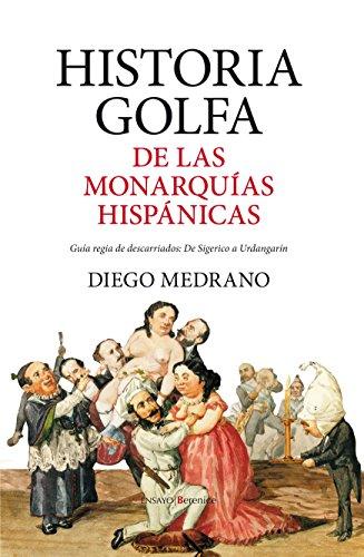 Historia golfa de las monarquías hispánicas: Guía regia de descarriados: De Sigerico a Urdangarín (Ensayo) por Diego Medrano Fernández