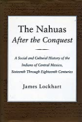 The Nahuas After the Conquest: A Social and Cultural History of the Indians of Central Mexico, 16th Through 18th Centuries