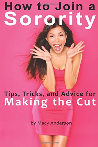 How to Join a Sorority: Tips, Tricks, and Advice for Sorority Rush and Making the Cut