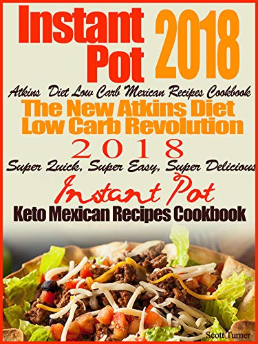 Instant Pot 2018 Atkins Diet Low Carb Mexican Recipes Cookbook The New Atkins Diet Low Carb Revolution 2018 Super Quick, Super Easy, Super Delicious Instant ... Mexican Recipes Cookbook (English Edition)