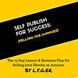 Self Publish for Success: Selling on Amazon for Dummies: The 19 Day Lesson & Business Plan to Succeed with Ebook Publishing on Amazon as a Business