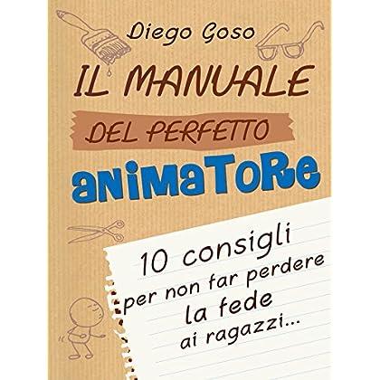 Il Manuale Del Perfetto Animatore: 10 Consigli Per Non Far Perdere La Fede Ai Ragazzi (Comunicare L'assoluto)