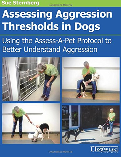 Assessing Aggression Thresholds in Dogs: Using the Assess-A-Pet Protocol to Better Understand Aggression por Sue Sternberg