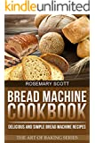 Bread Machine Cookbook: Delicious and Simple Bread Machine Recipes (The Art of Baking Book 3) (English Edition)