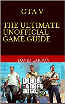 Grand Theft Auto V - The Ultimate Game Guide: Full guide, cheats and more by [Larson, David]