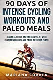 90 DAYS Of INTENSE CYCLING WORKOUTS AND PALEO MEALS: BECOME A FITTER AND FASTER CYCLIST WiTH CUSTOM WORKOUTS AND PALEO NUTRITION PLANS