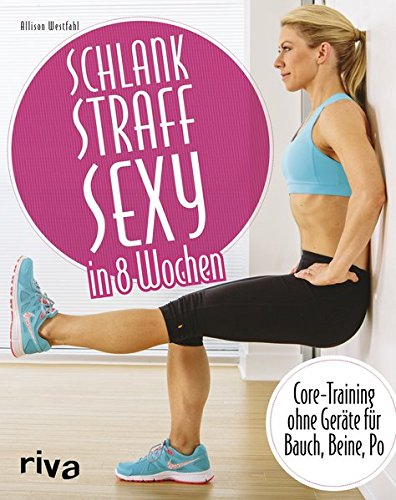 Schlank - straff - sexy in 8 Wochen: Core-Training ohne Geräte für Bauch, Beine, Po