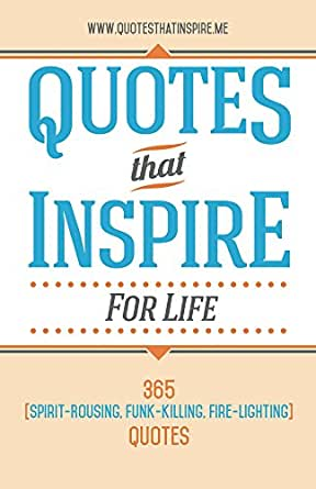Quotes To Inspire | Quotes That Inspire For Life 365 Spirit Rousing Funk Killing Fire