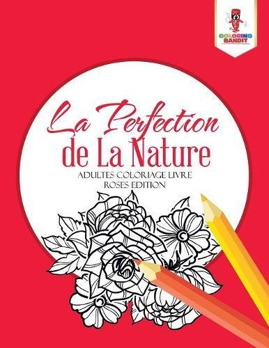 La Perfection de La Nature : Adultes Coloriage Livre Roses Edition par Coloring Bandit