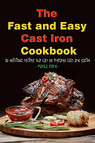 The Fast and Easy Cast Iron Cookbook: 30 Delicious Recipes That Can Be Prepared Fast and Easily