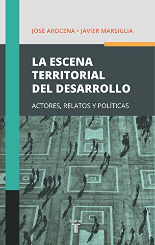 La escena territorial del desarrollo: Actores, relatos y políticas por José Arocena